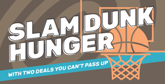 Slam Dunk Hunger with Two Deals You Can't Pass Up
